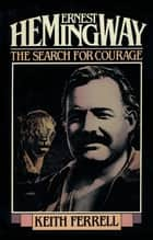 Ernest Hemingway - The Search for Courage ebook by Keith Ferrell
