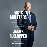 Facts and Fears - Hard Truths from a Life in Intelligence audiolibro by James R. Clapper, Trey Brown