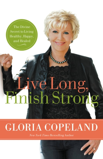 Live Long, Finish Strong - The Divine Secret to Living Healthy, Happy, and Healed ebook by Gloria Copeland