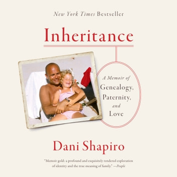 Inheritance - A Memoir of Genealogy, Paternity, and Love audiobook by Dani Shapiro