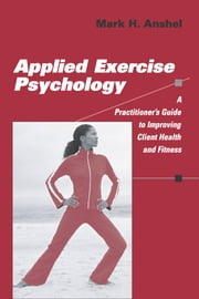 Applied Exercise Psychology - A Practitioner's Guide to Improving Client Health and Fitness ebook by Mark H. Anshel, PhD