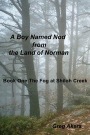 A Boy Named Nod from the Land of Norman - Book One:The Fog at Shiloh Creek ebook by Greg Akers