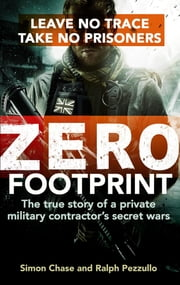 Zero Footprint - The true story of a private military contractor's secret wars in the world's most dangerous places ebook by Simon Chase