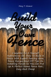 Build Your Own Fence - Complete Do It Yourself Instructions On How To Build A Fence With Expert Fencing Ideas, Fence Designs And DIY Tips On Installing Fences So You Can Put Up A Perfect Home Fence Fast, Easy And Cheap ebook by Macy T. Nicanor