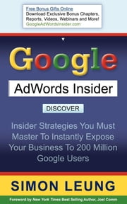 Google AdWords Insider - Insider Strategies You Must Master to Instantly Expose Your Business to 200 Million Google Users ebook by Simon Leung