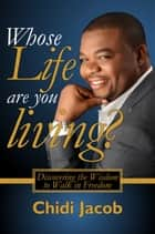 Whose Life Are You Living?: Discovering the Wisdom to Walk in Freedom ebook by Chidi Jacob
