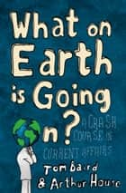 What on Earth is Going On?: A Crash Course in Current Affairs ebook by Tom Baird, Arthur House