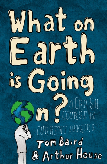 What on Earth is Going On?: A Crash Course in Current Affairs ebook by Tom Baird,Arthur House