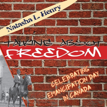 Talking About Freedom - Celebrating Emancipation Day in Canada ebook by Natasha L. Henry