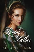 Loving Luther ebook by Allison Pittman