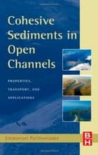 Cohesive Sediments in Open Channels ebook by Emmanuel Partheniades