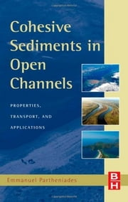 Cohesive Sediments in Open Channels - Erosion, Transport and Deposition ebook by Emmanuel Partheniades