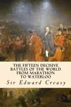 The Fifteen Decisive Battles of the World from Marathon to Waterloo ebook by Sir Edward Creasy