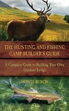 The Hunting and Fishing Camp Builder's Guide - A Complete Guide to Building Your Own Outdoor Lodge ebook by Monte Burch