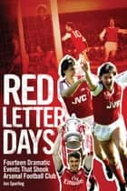 Red Letter Days - Fourteen Dramatic Events That Shook Arsenal Football Club ebook by Jon Spurling