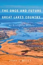 The Once and Future Great Lakes Country - An Ecological History ebook by John Riley