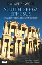 South from Ephesus - Travels through Aegean Turkey ebook by Sewell Brian
