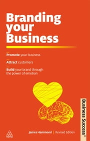 Branding Your Business: Promote Your Business, Attract Customers and Build Your Brand Through the Power of Emotion - Promote Your Business, Attract Customers and Build Your Brand Through the Power of Emotion ebook by James Hammond