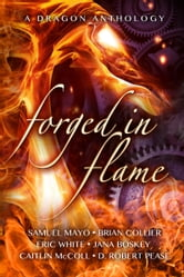 Forged in Flame: A Dragon Anthology ebook by Samuel Mayo, Brian Collier, Eric White, Jana Boskey, Caitlin McColl, D. Robert Pease