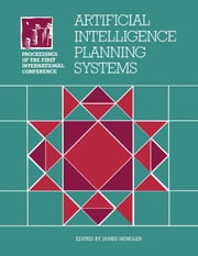 Artificial Intelligence Planning Systems: Proceedings of the First Conference (AIPS 92) ebook by Hendler, James