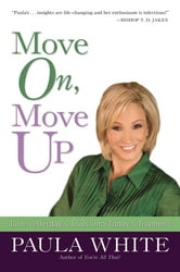 Move On, Move Up - Turn Yesterday's Trials into Today's Triumphs ebook by Paula White