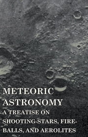 Meteoric Astronomy - A Treatise on Shooting-Stars, Fire-Balls, and Aerolites ebook by Daniel Kirkwood