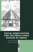 Social Mobilization and the Ebola Virus Disease in Liberia ebook by John Perry, T. Debey Sayndee