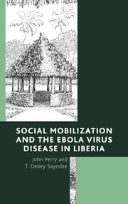 Social Mobilization and the Ebola Virus Disease in Liberia ebook by John Perry,T. Debey Sayndee