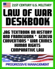 21st Century U.S. Military Law of War Deskbook: JAG Textbook on History and Framework of Law of War, Legal Bases for Use of Force, Geneva Conventions, War Crimes, Human Rights, Comparative Law ebook by Progressive Management