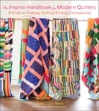 The Improv Handbook for Modern Quilters - A Guide to Creating, Quilting, and Living Courageously ebook by Sherri Lynn Wood