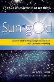 Sun Of gOd: Discover The Self-Organizing Consciousness That Underlies Everything - Discover the Self-Organizing Consciousness That Underlies Everything ebook by Gregory Sams