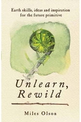 Unlearn, Rewild - Earth Skills, Ideas and Inspiration for the Future Primitive ebook by Miles Olson