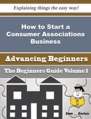 How to Start a Consumer Associations Business (Beginners Guide) ebook by Ashton Wynn,Sam Enrico