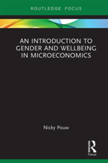 An Introduction to Gender and Wellbeing in Microeconomics - Foundations, Concepts and Policies ebook by Nicky Pouw