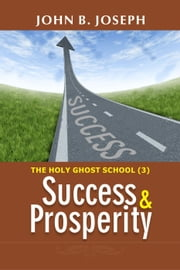 Success and Prosperity: Holy Ghost School Series 3 ebook by John B. Joseph