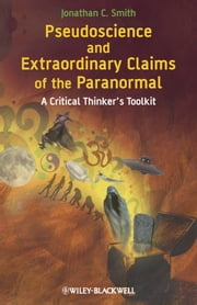 Pseudoscience and Extraordinary Claims of the Paranormal - A Critical Thinker's Toolkit ebook by Jonathan C. Smith