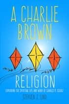 A Charlie Brown Religion - Exploring the Spiritual Life and Work of Charles M. Schulz ebook by Stephen J. Lind