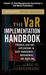 The VAR Implementation Handbook, Chapter 18 - Risk-Managing the Uncertainty in VaR Model Parameters ebook by Greg N. Gregoriou