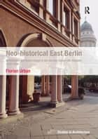 Neo-historical East Berlin - Architecture and Urban Design in the German Democratic Republic 1970-1990 ebook by Florian Urban