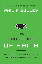 The Evolution of Faith - How God Is Creating a Better Christianity ebook by Philip Gulley