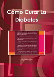 Como Curar La Diabetes Naturalmente - El Tratamiento Definitivo Para Incrementar La Producción De Insulina Naturalmente y Revertir La Diabetes Por Completo ebook by edgar ortega