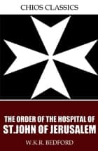 The Order of the Hospital of St. John of Jerusalem ebook by W.K.R. Bedford