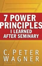7 Power Principles I Learned After Seminary ebook by C. Peter Wagner
