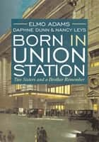 Born in Union Station ebook by Elmo Adams