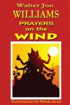 Prayers on the Wind ebook by Walter Jon Williams