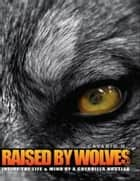 Raised by Wolves : Inside the Life & Mind of a Guerrilla Hustler ebook by Cavario H