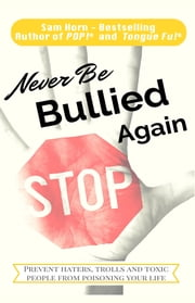 Never Be Bullied Again - Prevent Haters, Trolls and Toxic People from Poisoning Your Life ebook by Sam Horn