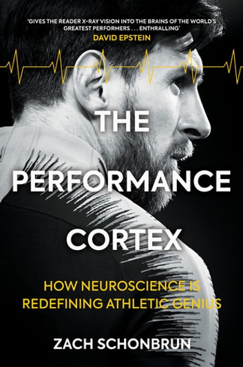 The Performance Cortex - How Neuroscience is Redefining Athletic Genius ebook by Zach Schonbrun