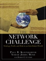 The Network Challenge - Strategy, Profit, and Risk in an Interlinked World ebook by Paul R. Kleindorfer,Yoram (Jerry) R. Wind,Robert E. Gunther