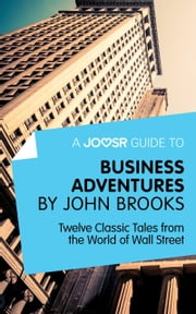 A Joosr Guide to... Business Adventures by John Brooks: Twelve Classic Tales from the World of Wall Street ebook by Joosr